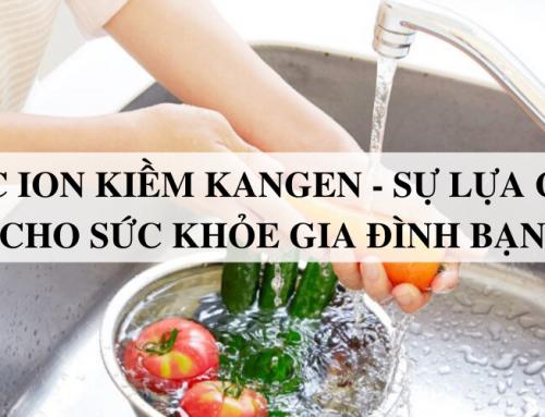 Nước ion kiềm Kangen – Sự lựa chọn cho sức khỏe gia đình bạn